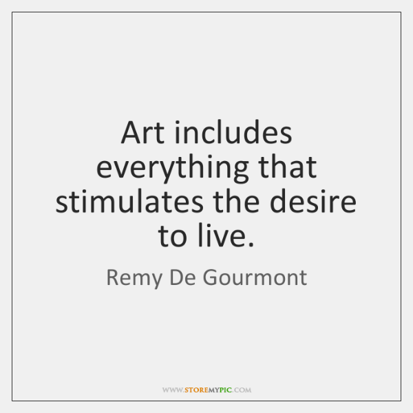 Art includes everything that stimulates the desire to live.