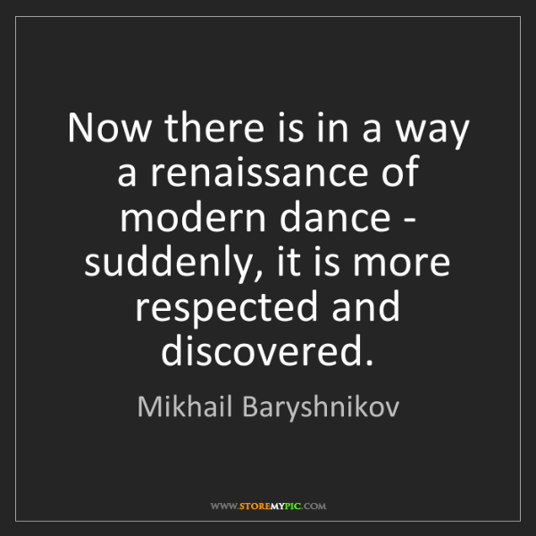 Mikhail Baryshnikov: Now there is in a way a renaissance of modern dance -...