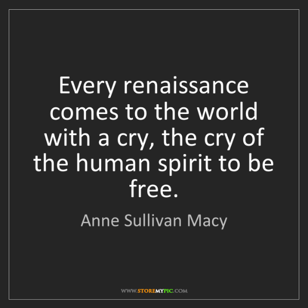 Anne Sullivan Macy: Every renaissance comes to the world with a cry, the...