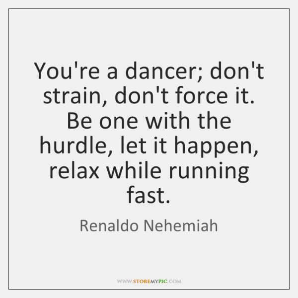 You're a dancer; don't strain, don't force it. Be one with the ...