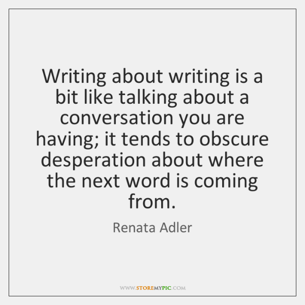 Writing about writing is a bit like talking about a conversation you ...