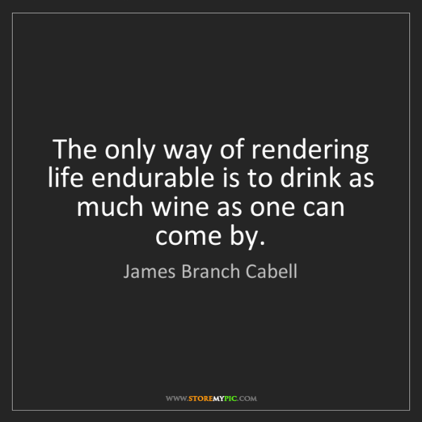 James Branch Cabell: The only way of rendering life endurable is to drink...