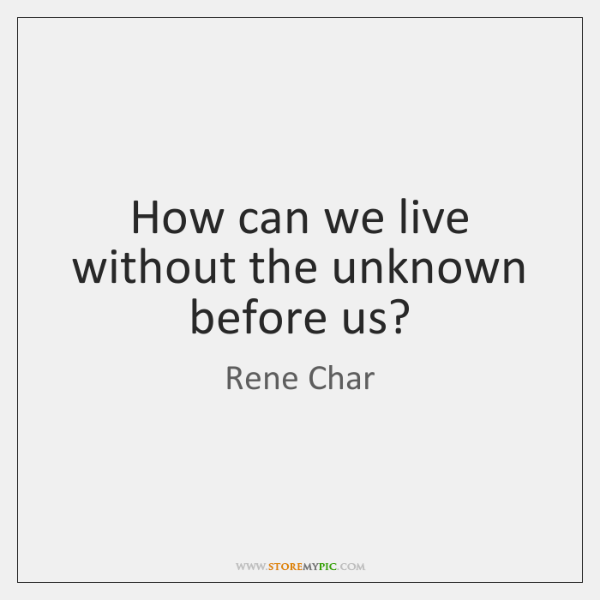 How can we live without the unknown before us?