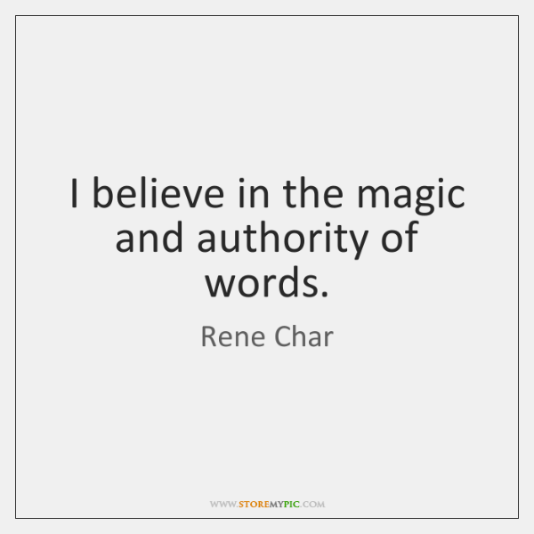 I believe in the magic and authority of words.