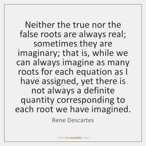 Neither the true nor the false roots are always real; sometimes they ...