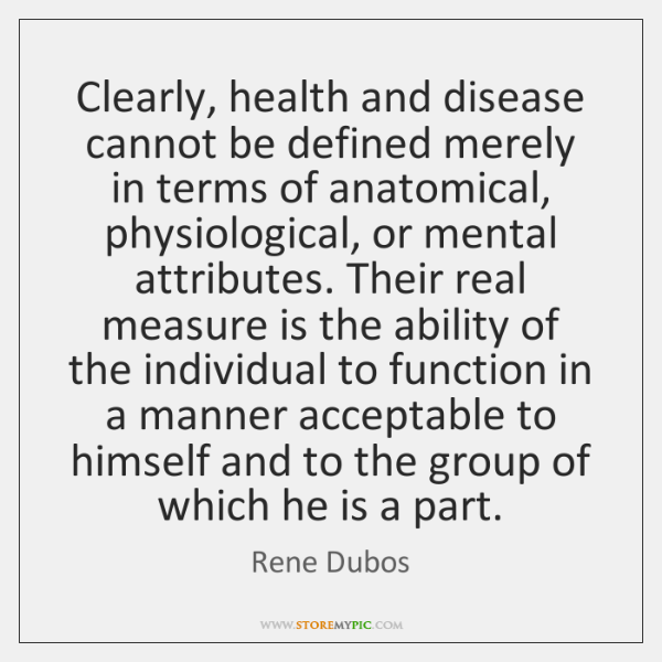 Clearly, health and disease cannot be defined merely in terms of anatomical, ...