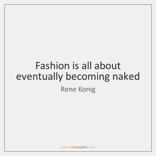 Fashion is all about eventually becoming naked