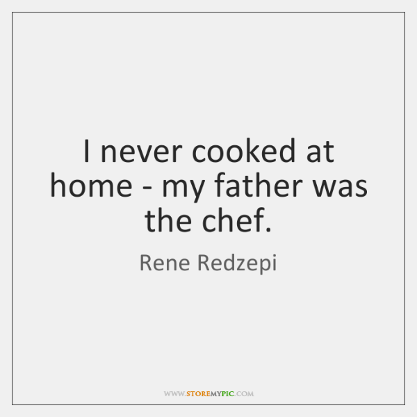 I never cooked at home - my father was the chef.