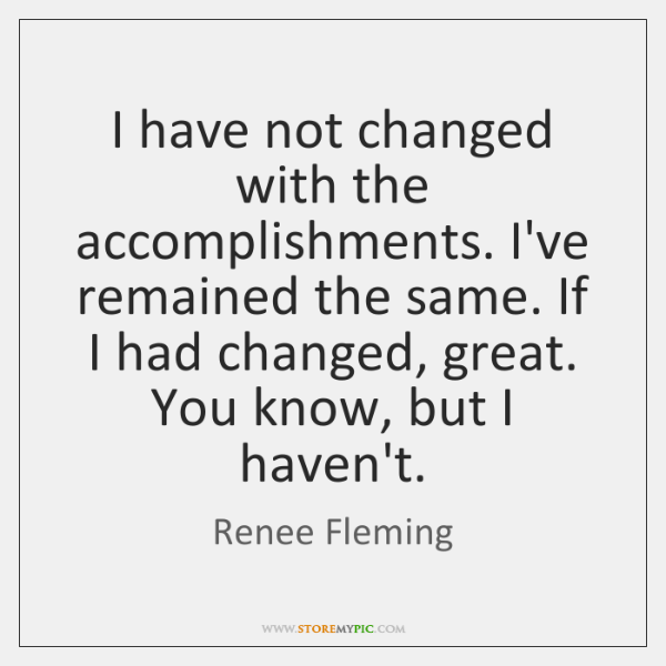 I have not changed with the accomplishments. I've remained the same. If ...