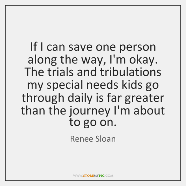 If I can save one person along the way, I'm okay. The ...