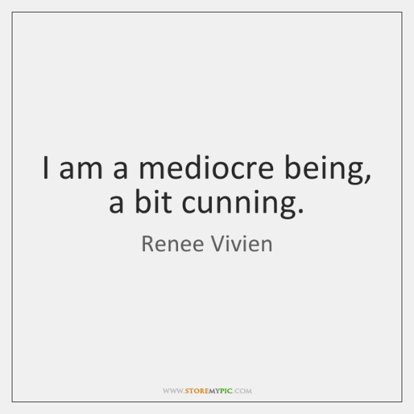 I am a mediocre being, a bit cunning.