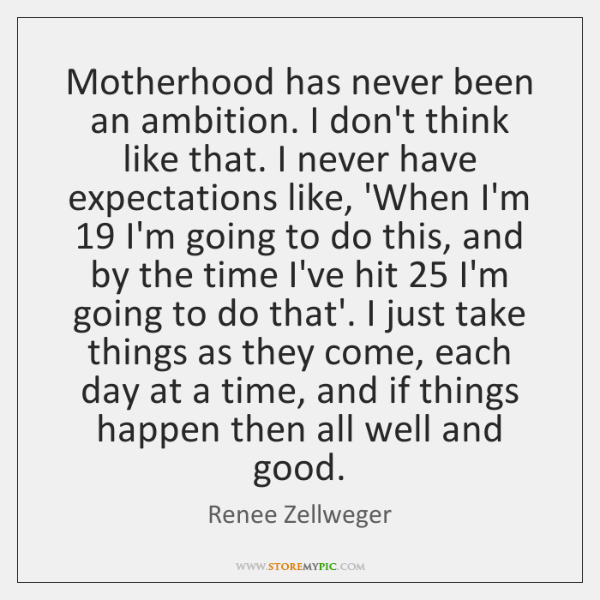 Motherhood has never been an ambition. I don't think like that. I ...