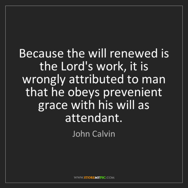 John Calvin: Because the will renewed is the Lord's work, it is wrongly...