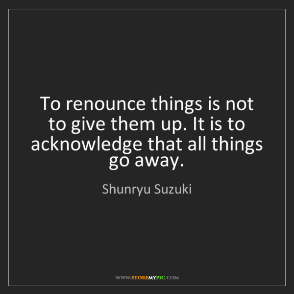 Shunryu Suzuki: To renounce things is not to give them up. It is to acknowledge...