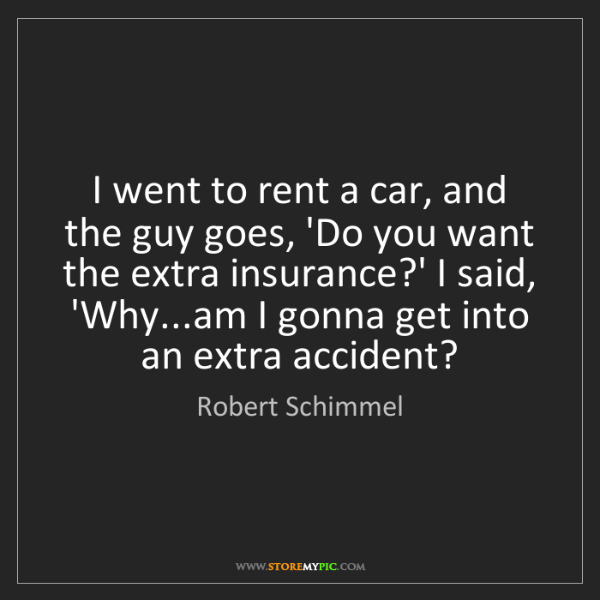 Robert Schimmel: I went to rent a car, and the guy goes, 'Do you want...