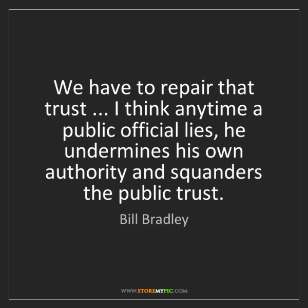 Bill Bradley: We have to repair that trust ... I think anytime a public...