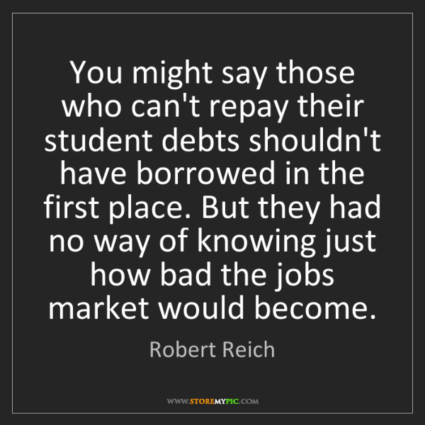 Robert Reich: You might say those who can't repay their student debts...