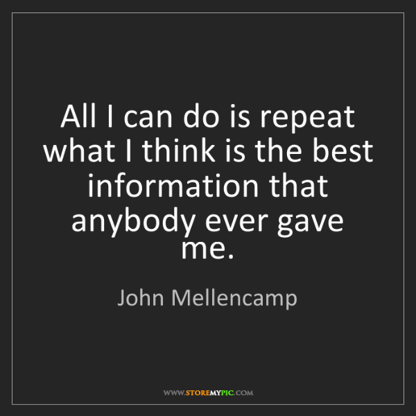 John Mellencamp: All I can do is repeat what I think is the best information...
