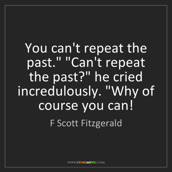 """F Scott Fitzgerald: You can't repeat the past."""" """"Can't repeat the past?""""..."""