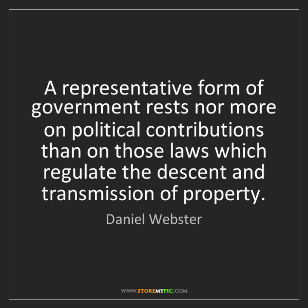 Daniel Webster: A representative form of government rests nor more on...