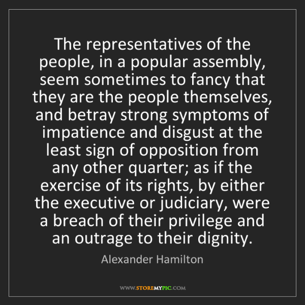 Alexander Hamilton: The representatives of the people, in a popular assembly,...