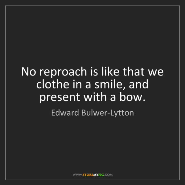 Edward Bulwer-Lytton: No reproach is like that we clothe in a smile, and present...