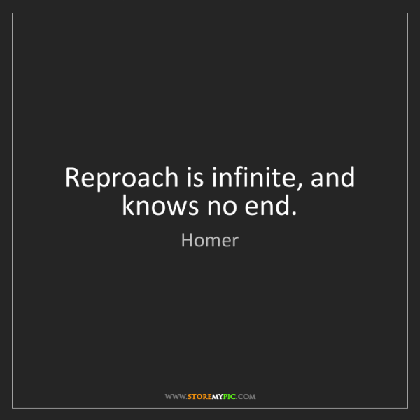 Homer: Reproach is infinite, and knows no end.