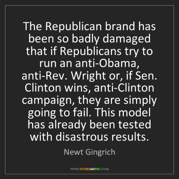 Newt Gingrich: The Republican brand has been so badly damaged that if...
