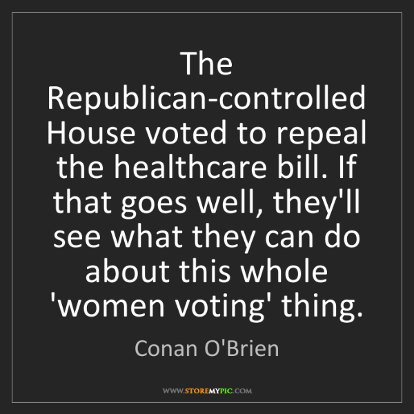 Conan O'Brien: The Republican-controlled House voted to repeal the healthcare...