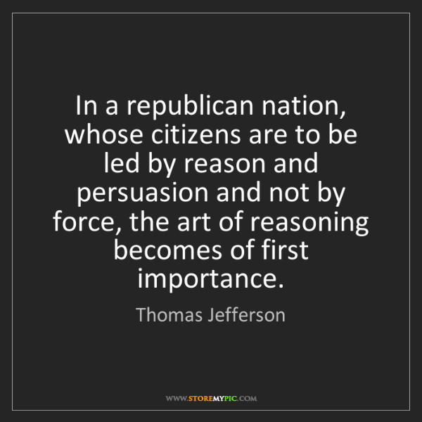 Thomas Jefferson: In a republican nation, whose citizens are to be led...
