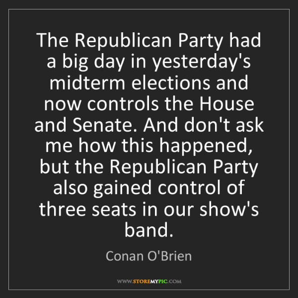 Conan O'Brien: The Republican Party had a big day in yesterday's midterm...