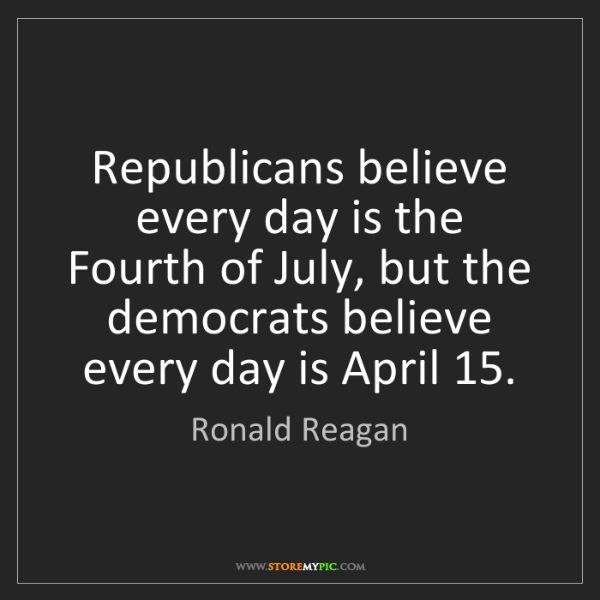 Ronald Reagan: Republicans believe every day is the Fourth of July,...