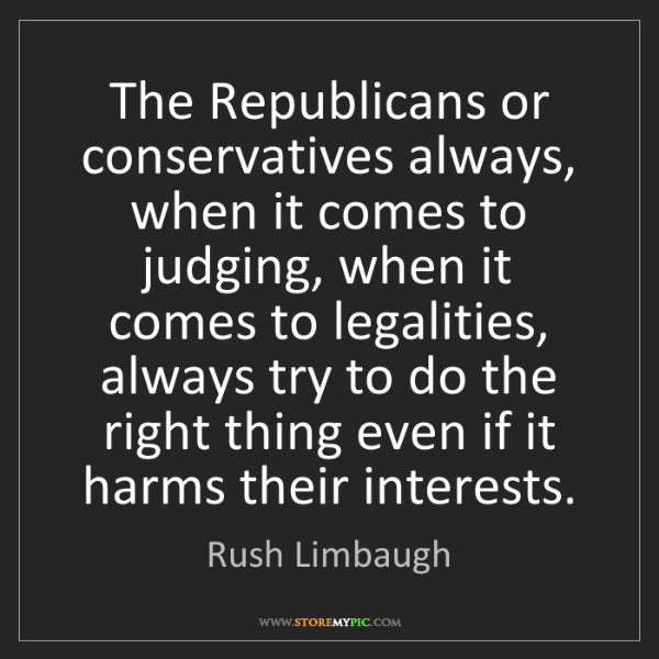 Rush Limbaugh: The Republicans or conservatives always, when it comes...