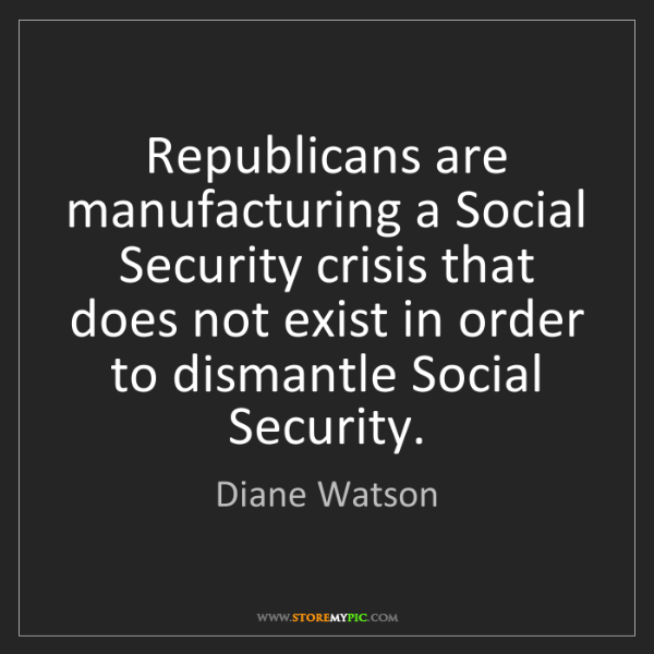 Diane Watson: Republicans are manufacturing a Social Security crisis...