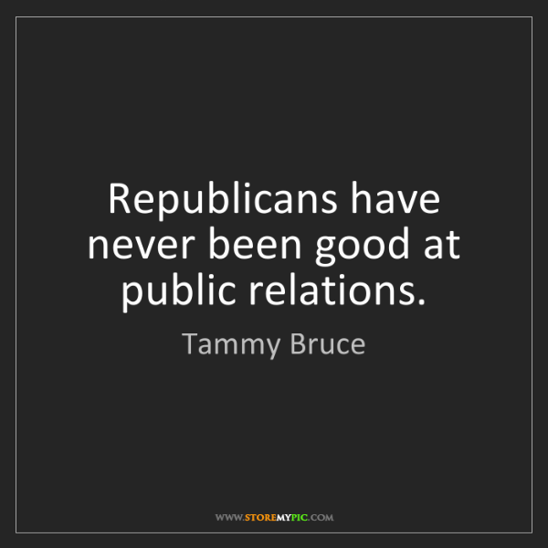 Tammy Bruce: Republicans have never been good at public relations.