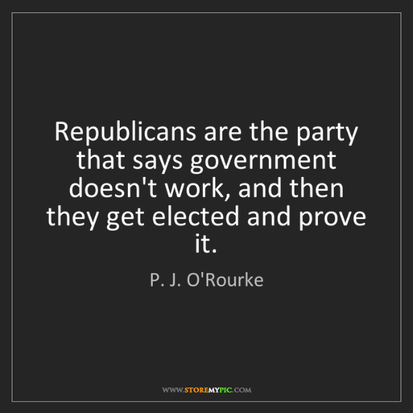 P. J. O'Rourke: Republicans are the party that says government doesn't...