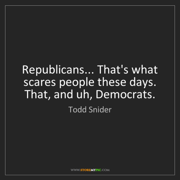 Todd Snider: Republicans... That's what scares people these days....