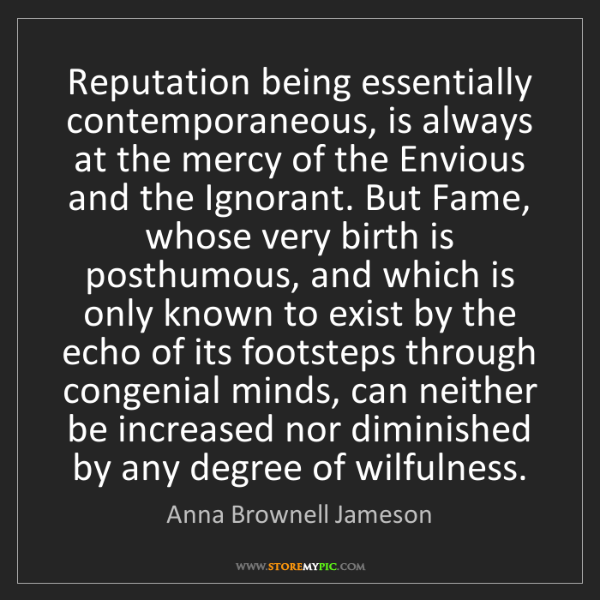 Anna Brownell Jameson: Reputation being essentially contemporaneous, is always...