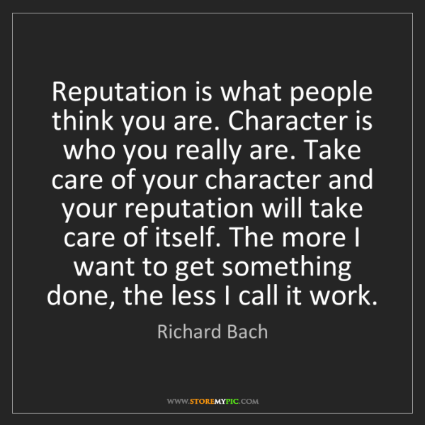 Richard Bach: Reputation is what people think you are. Character is...