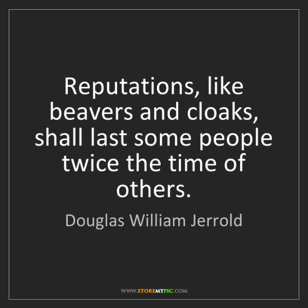 Douglas William Jerrold: Reputations, like beavers and cloaks, shall last some...
