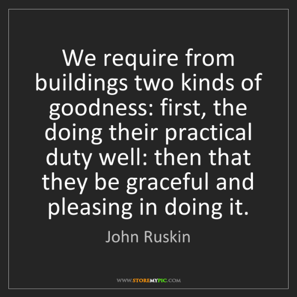 John Ruskin: We require from buildings two kinds of goodness: first,...