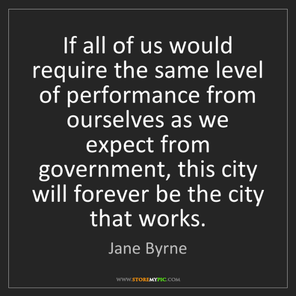 Jane Byrne: If all of us would require the same level of performance...