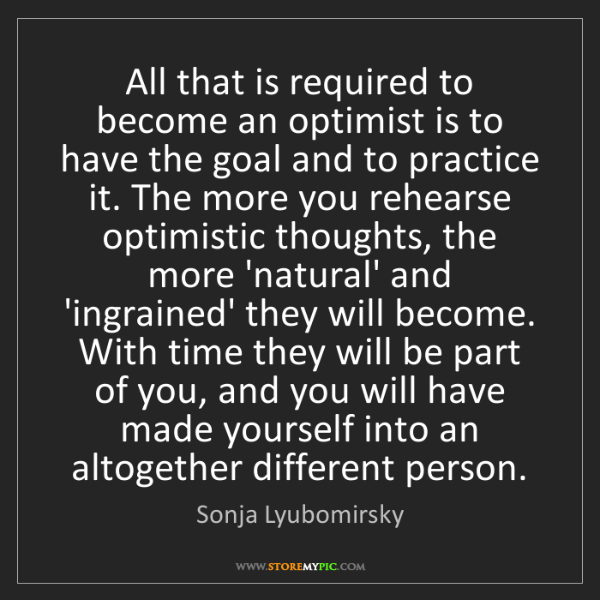 Sonja Lyubomirsky: All that is required to become an optimist is to have...