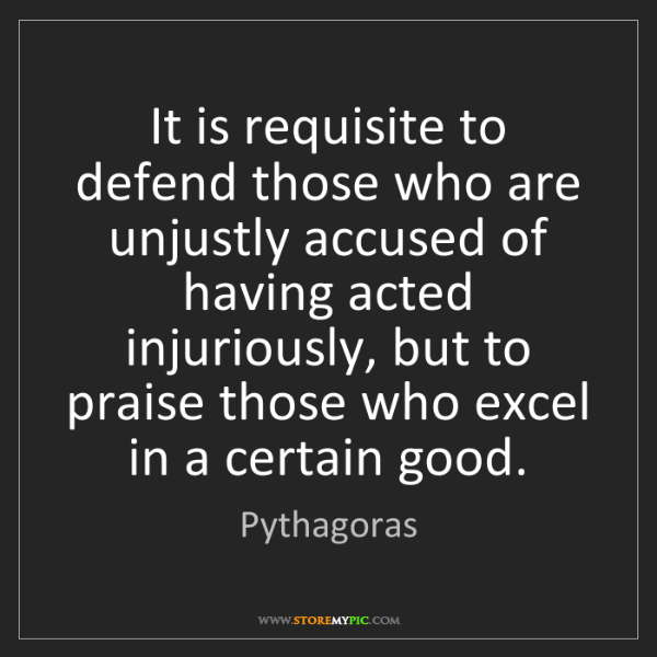 Pythagoras: It is requisite to defend those who are unjustly accused...