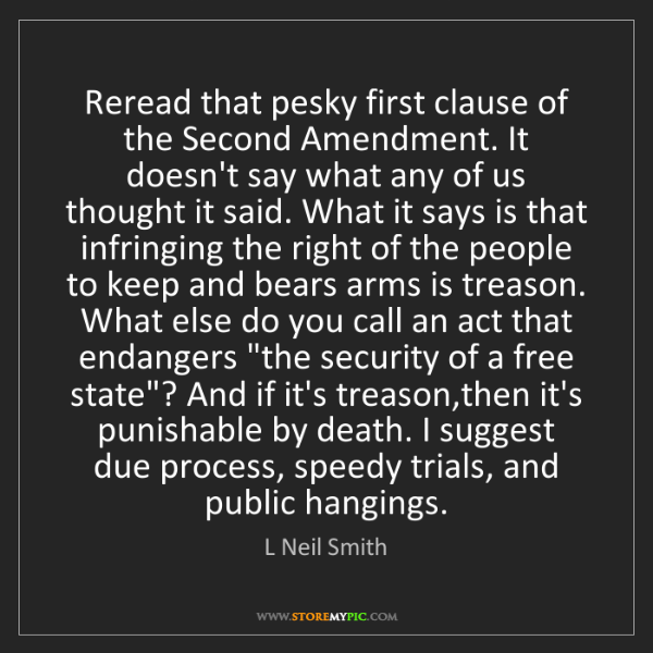 L Neil Smith: Reread that pesky first clause of the Second Amendment....