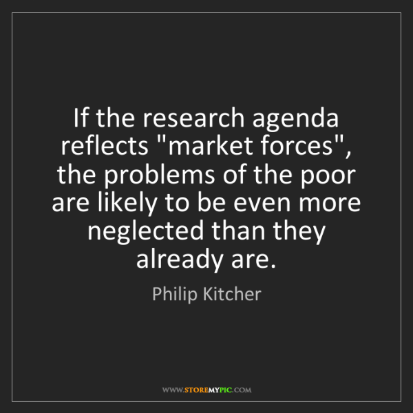 """Philip Kitcher: If the research agenda reflects """"market forces"""", the..."""