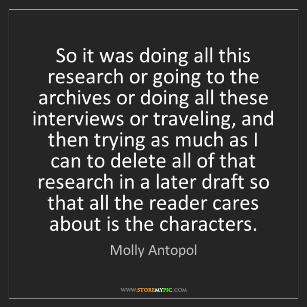 Molly Antopol: So it was doing all this research or going to the archives...