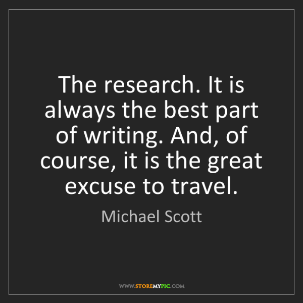 Michael Scott: The research. It is always the best part of writing....