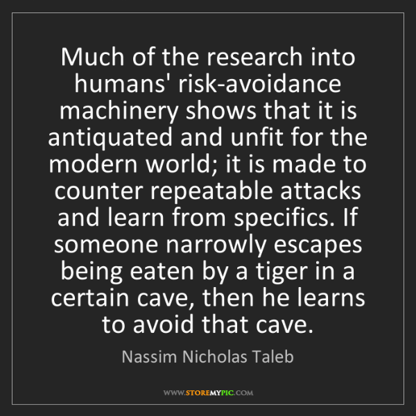 Nassim Nicholas Taleb: Much of the research into humans' risk-avoidance machinery...