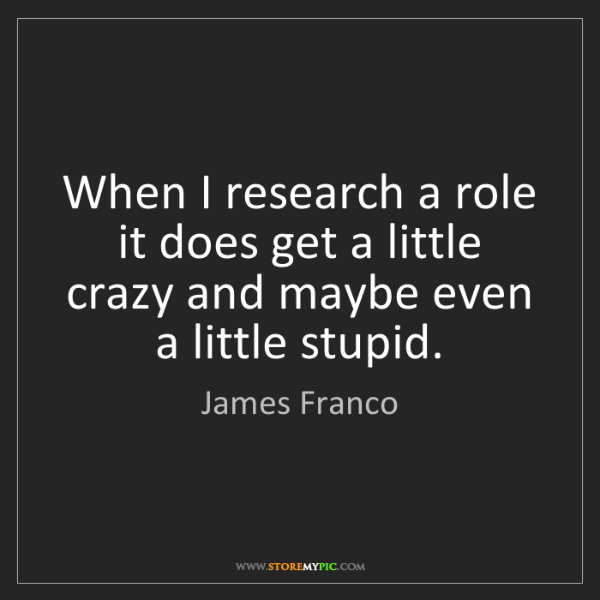 James Franco: When I research a role it does get a little crazy and...